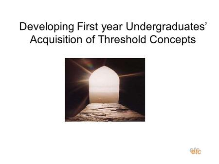 Developing First year Undergraduates' Acquisition of Threshold Concepts etcetc.