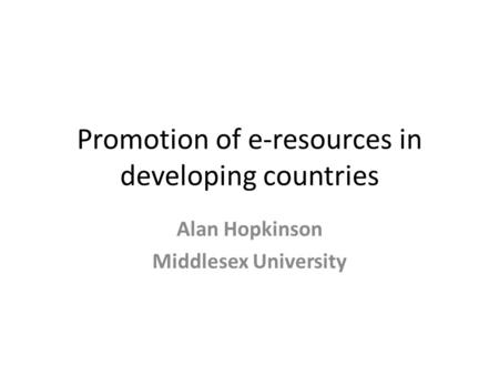 Promotion of e-resources in developing countries Alan Hopkinson Middlesex University.