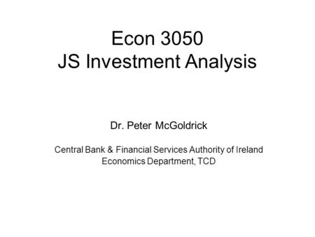 Econ 3050 JS Investment Analysis Dr. Peter McGoldrick Central Bank & Financial Services Authority of Ireland Economics Department, TCD.