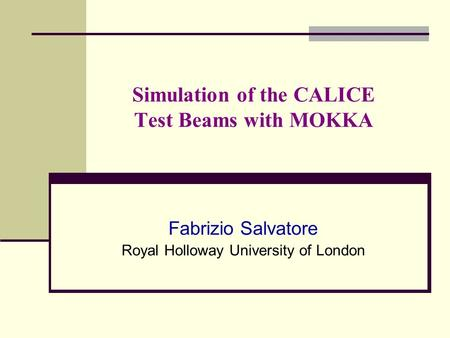 Simulation of the CALICE Test Beams with MOKKA Fabrizio Salvatore Royal Holloway University of London.