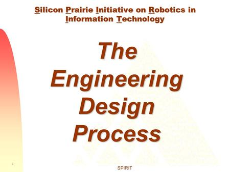1 SPIRIT Silicon Prairie Initiative on Robotics in Information Technology The Engineering Design Process.