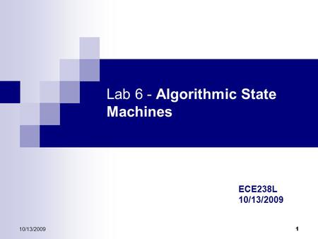 10/13/2009 1 Lab 6 - Algorithmic State Machines ECE238L 10/13/2009.