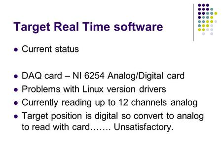 Target Real Time software Current status DAQ card – NI 6254 Analog/Digital card Problems with Linux version drivers Currently reading up to 12 channels.
