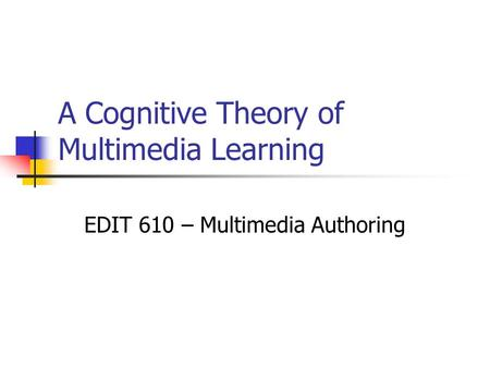 A Cognitive Theory of Multimedia Learning EDIT 610 – Multimedia Authoring.