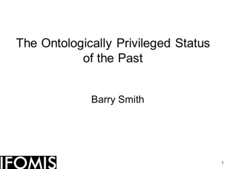 1 The Ontologically Privileged Status of the Past Barry Smith.
