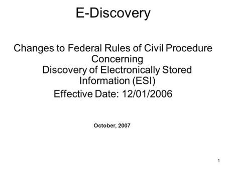 1 E-Discovery Changes to Federal Rules of Civil Procedure Concerning Discovery of Electronically Stored Information (ESI) Effective Date: 12/01/2006 October,