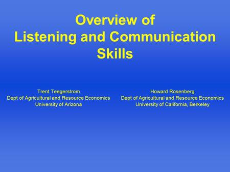 Overview of Listening and Communication Skills Trent Teegerstrom Dept of Agricultural and Resource Economics University of Arizona Howard Rosenberg Dept.