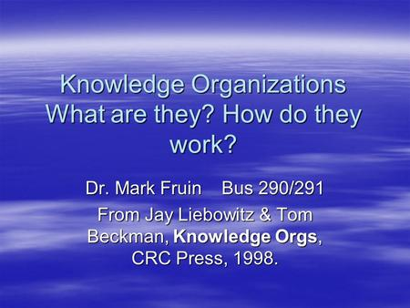Knowledge Organizations What are they? How do they work? Dr. Mark Fruin Bus 290/291 From Jay Liebowitz & Tom Beckman, Knowledge Orgs, CRC Press, 1998.