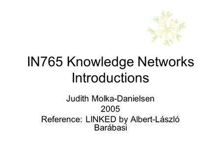 IN765 Knowledge Networks Introductions Judith Molka-Danielsen 2005 Reference: LINKED by Albert-László Barábasi.