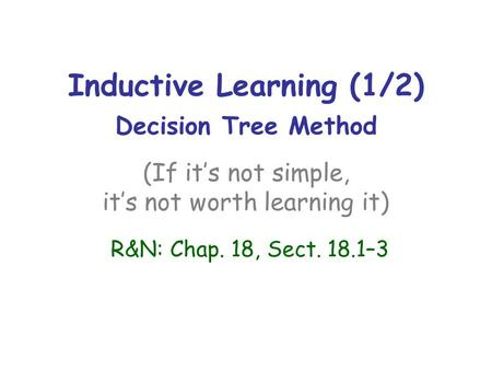 Inductive Learning (1/2) Decision Tree Method (If it's not simple, it's not worth learning it) R&N: Chap. 18, Sect. 18.1–3.