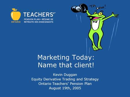 Marketing Today: Name that client! Kevin Duggan Equity Derivative Trading and Strategy Ontario Teachers' Pension Plan August 19th, 2005.