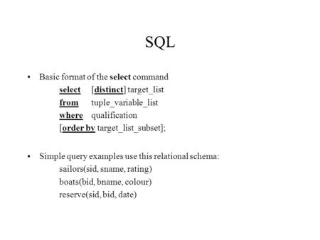 SQL Basic format of the select command select[distinct] target_list fromtuple_variable_list wherequalification [order by target_list_subset]; Simple query.