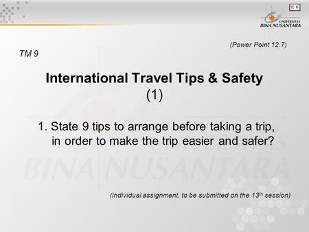 (Power Point 12.7) TM 9 International Travel Tips & Safety (1) 1. State 9 tips to arrange before taking a trip, in order to make the trip easier and safer?