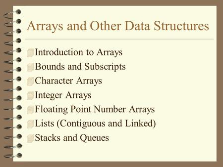 Arrays and Other Data Structures 4 Introduction to Arrays 4 Bounds and Subscripts 4 Character Arrays 4 Integer Arrays 4 Floating Point Number Arrays 4.