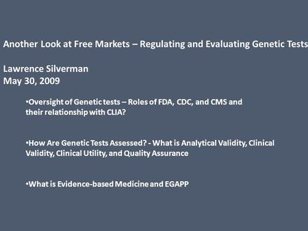 Another Look at Free Markets – Regulating and Evaluating Genetic Tests Lawrence Silverman May 30, 2009 Oversight of Genetic tests – Roles of FDA, CDC,