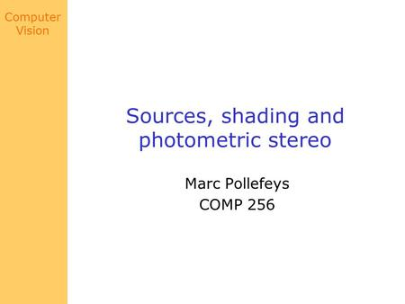 Computer Vision Sources, shading and photometric stereo Marc Pollefeys COMP 256.