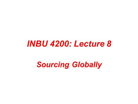 "INBU 4200: Lecture 8 Sourcing Globally. Important Announcements Project 4: Due Thursday, April 8 th Upcoming ""events"" Quiz 4: Thursday, April 15 th Exam."