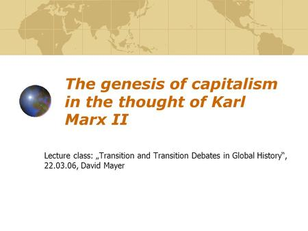 "The genesis of capitalism in the thought of Karl Marx II Lecture class: ""Transition and Transition Debates in Global History"", 22.03.06, David Mayer."