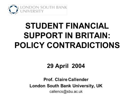 STUDENT FINANCIAL SUPPORT IN BRITAIN: POLICY CONTRADICTIONS 29 April 2004 Prof. Claire Callender London South Bank University, UK