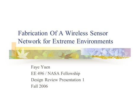 Fabrication Of A Wireless Sensor Network for Extreme Environments Faye Yuen EE 496 / NASA Fellowship Design Review Presentation 1 Fall 2006.