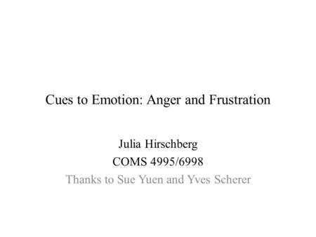 Cues to Emotion: Anger and Frustration Julia Hirschberg COMS 4995/6998 Thanks to Sue Yuen and Yves Scherer.