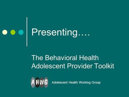 Presenting…. The Behavioral Health Adolescent Provider Toolkit Adolescent Health Working Group.
