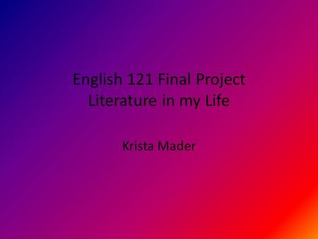 English 121 Final Project Literature in my Life Krista Mader.