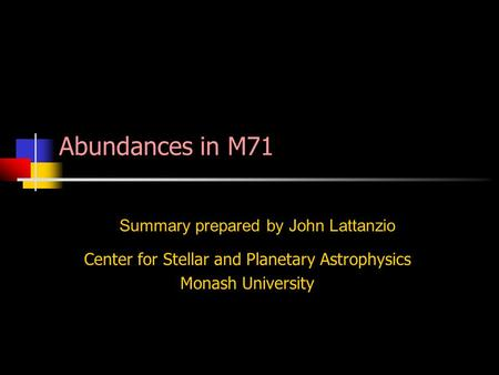 Center for Stellar and Planetary Astrophysics Monash University Summary prepared by John Lattanzio Abundances in M71.