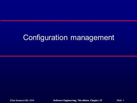 ©Ian Sommerville 2004Software Engineering, 7th edition. Chapter 29 Slide 1 Configuration management.