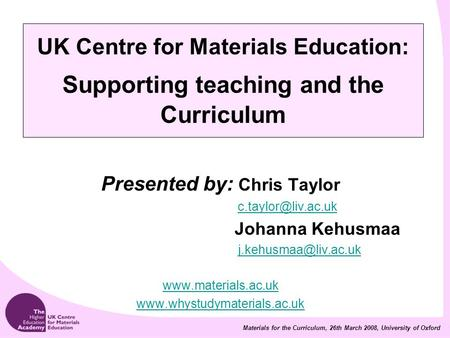 Materials for the Curriculum, 26th March 2008, University of Oxford UK Centre for Materials Education: Supporting teaching and the Curriculum Presented.