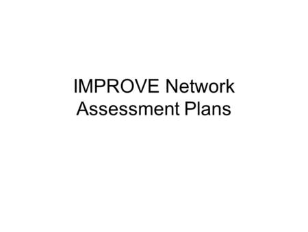 IMPROVE Network Assessment Plans. IMPROVE Network Assessment Motivation: –EPA's air quality monitoring budget is not growing, but their requirements are.