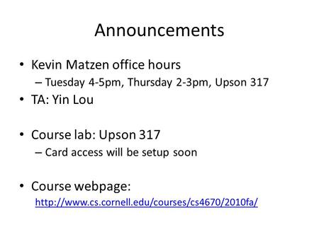 Announcements Kevin Matzen office hours – Tuesday 4-5pm, Thursday 2-3pm, Upson 317 TA: Yin Lou Course lab: Upson 317 – Card access will be setup soon Course.