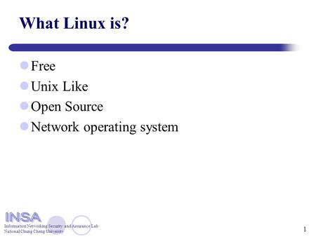 Information Networking Security and Assurance Lab National Chung Cheng University 1 What Linux is? Free Unix Like Open Source Network operating system.