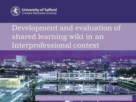 Development and evaluation of shared learning wiki in an Interprofessional context Date or reference Denis McGrath, Leslie Robinson and Melanie Stephens.