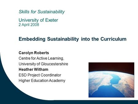 Embedding Sustainability into the Curriculum Carolyn Roberts Centre for Active Learning, University of Gloucestershire Heather Witham ESD Project Coordinator.