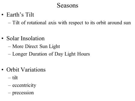 Seasons Earth's Tilt –Tilt of rotational axis with respect to its orbit around sun Solar Insolation –More Direct Sun Light –Longer Duration of Day Light.
