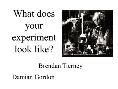 What does your experiment look like? Damian Gordon Brendan Tierney.