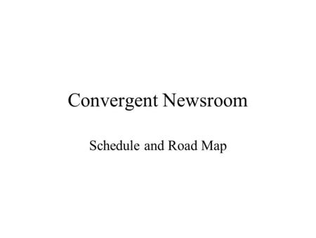 Convergent Newsroom Schedule and Road Map. Unify the User Interface Design Development of the user interface was done in parallel, so the parts need.