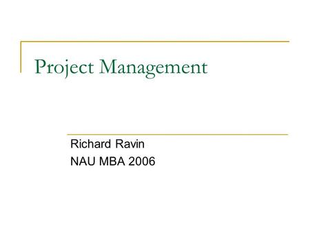 Project Management Richard Ravin NAU MBA 2006. Agenda  Background  Current Position Home Building Business  Project Management vs. Program Management.
