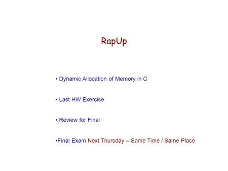 RapUp Dynamic Allocation of Memory in C Last HW Exercise Review for Final Final Exam Next Thursday – Same Time / Same Place.