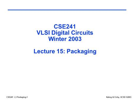 CSE241 L3 Packaging.1Kahng & Cichy, UCSD ©2003 CSE241 VLSI Digital Circuits Winter 2003 Lecture 15: Packaging.