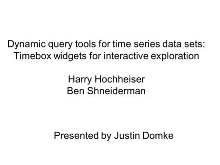 Dynamic query tools for time series data sets: Timebox widgets for interactive exploration Harry Hochheiser Ben Shneiderman Presented by Justin Domke.