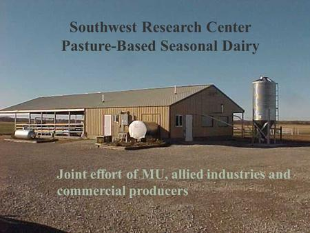 Southwest Research Center Pasture-Based Seasonal Dairy Joint effort of MU, allied industries and commercial producers.