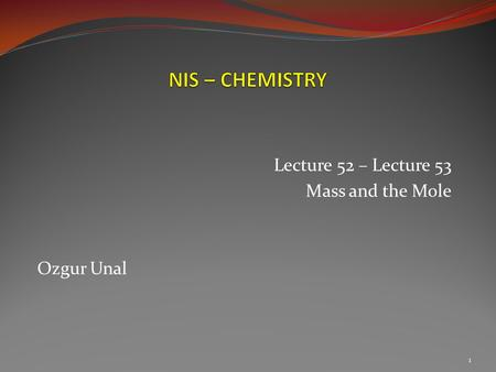 Lecture 52 – Lecture 53 Mass and the Mole Ozgur Unal 1.