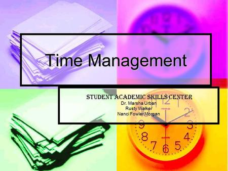 Time Management Student academic skills center Student academic skills center Dr. Marsha Urban Rusty Walker Nanci Fowler Morgan.