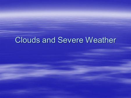 Clouds and Severe Weather. Formation of Clouds  Recipe for a cloud: –Water vapor –Condensation –Condensation nuclei  What do you think is true of the.