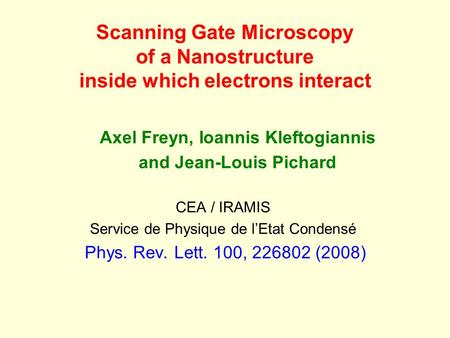Scanning Gate Microscopy of a Nanostructure inside which electrons interact Axel Freyn, Ioannis Kleftogiannis and Jean-Louis Pichard CEA / IRAMIS Service.