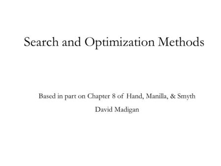 Search and Optimization Methods Based in part on Chapter 8 of Hand, Manilla, & Smyth David Madigan.