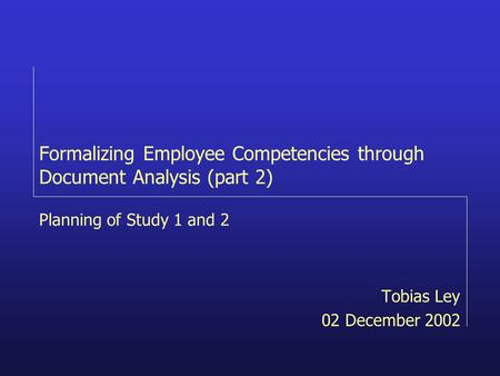 Formalizing Employee Competencies through Document Analysis (part 2) Tobias Ley 02 December 2002 Planning of Study 1 and 2.