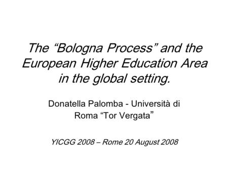 "The ""Bologna Process"" and the European Higher Education Area in the global setting. Donatella Palomba - Università di Roma ""Tor Vergata "" YICGG 2008 –"